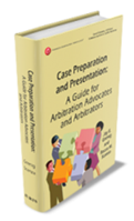 Case Preparation and Presentation: A Guide for Arbitration Advocates and Arbitrators